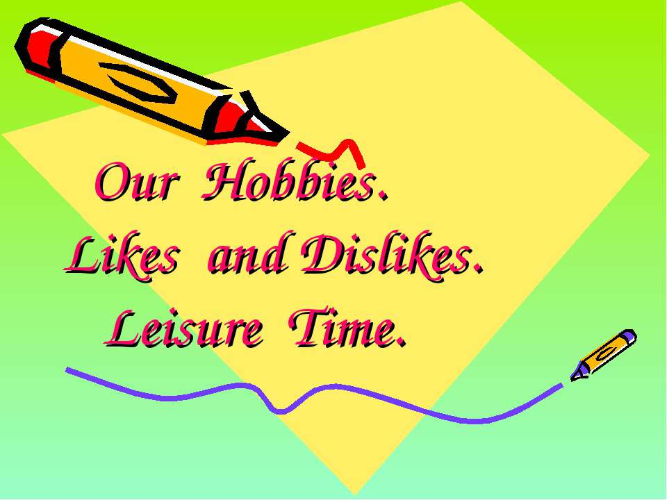 Our Hobbies. Likes and Dislikes. Leisure Time.