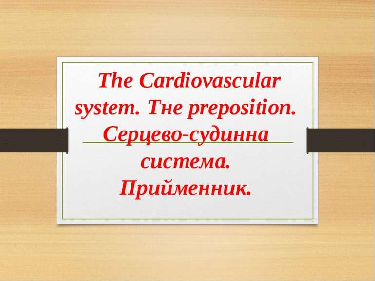 The Cardiovascular system. Тне рreposition. Серцево-судинна система. Прийменник.