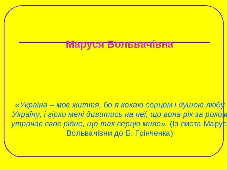 Маруся Вольвачівна «Україна – моє життя, бо я кохаю серцем і душею любу Украї...