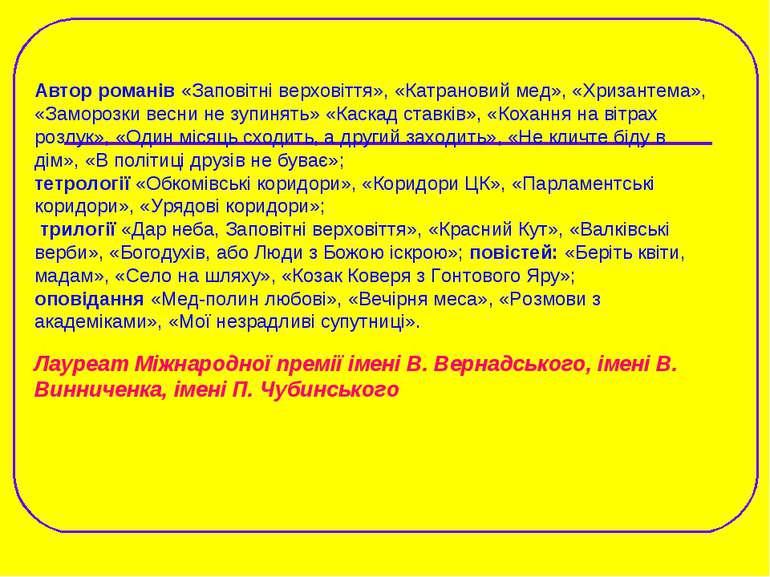Автор романів «Заповітні верховіття», «Катрановий мед», «Хризантема», «Заморо...