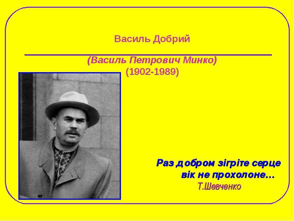 Василь Добрий (Василь Петрович Минко) (1902-1989) Раз добром зігріте серце ві...
