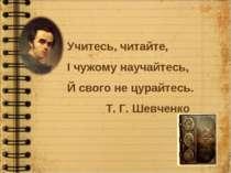 Учитесь, читайте, І чужому научайтесь, Й свого не цурайтесь. Т. Г. Шевченко