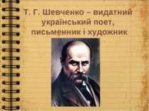 Т. Г. Шевченко – видатний український поет, письменник і художник