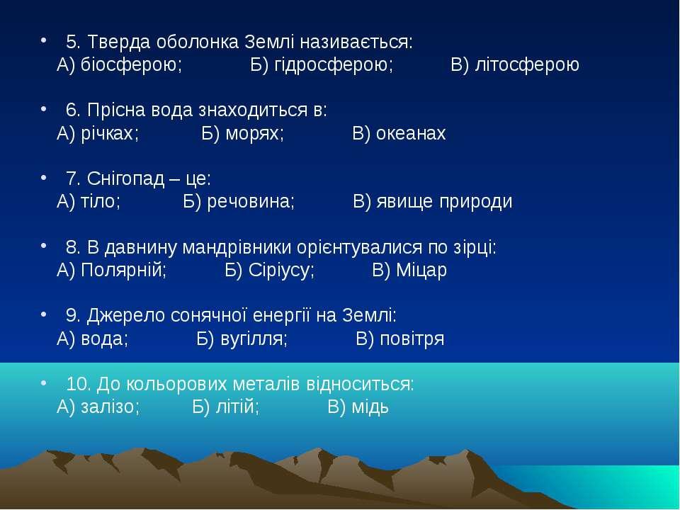 5. Тверда оболонка Землі називається: А) біосферою; Б) гідросферою; В) літосф...