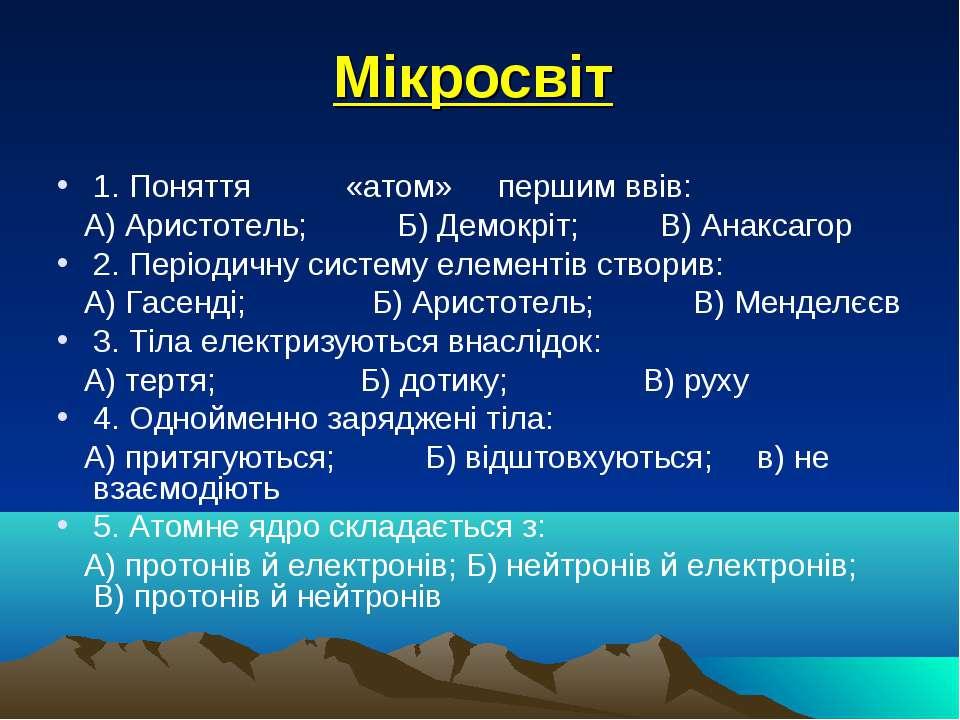 Мікросвіт 1. Поняття «атом» першим ввів: А) Аристотель; Б) Демокріт; В) Анакс...