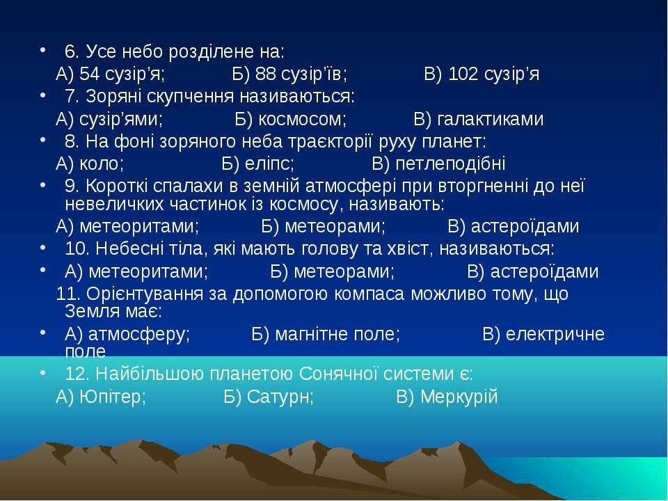 6. Усе небо розділене на: А) 54 сузір'я; Б) 88 сузір'їв; В) 102 сузір'я 7. Зо...