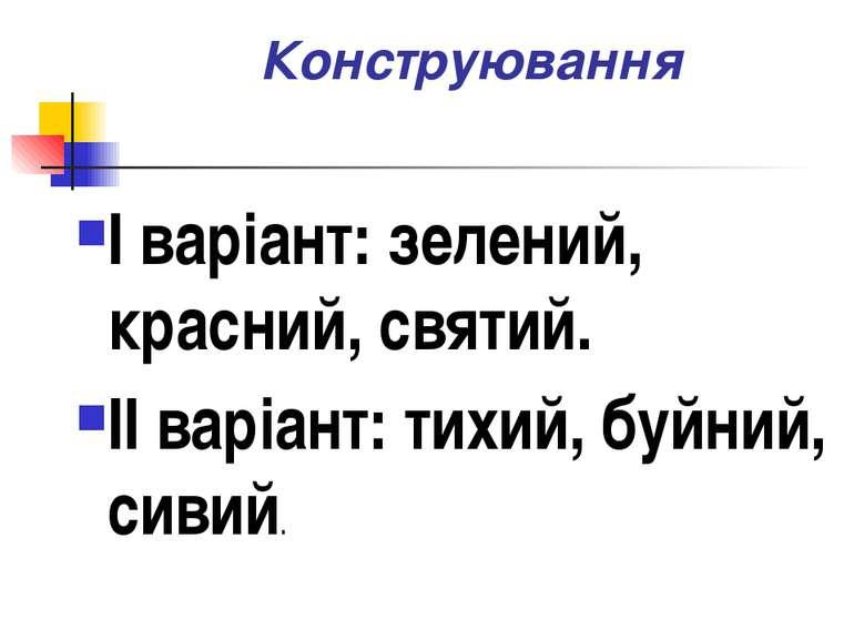 Конструювання I варіант: зелений, красний, святий. II варіант: тихий, буйний,...