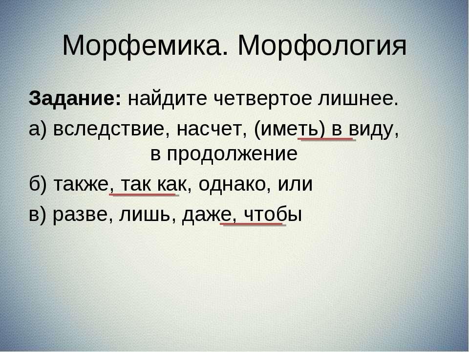 Морфемика. Морфология Задание: найдите четвертое лишнее. а) вследствие, насче...