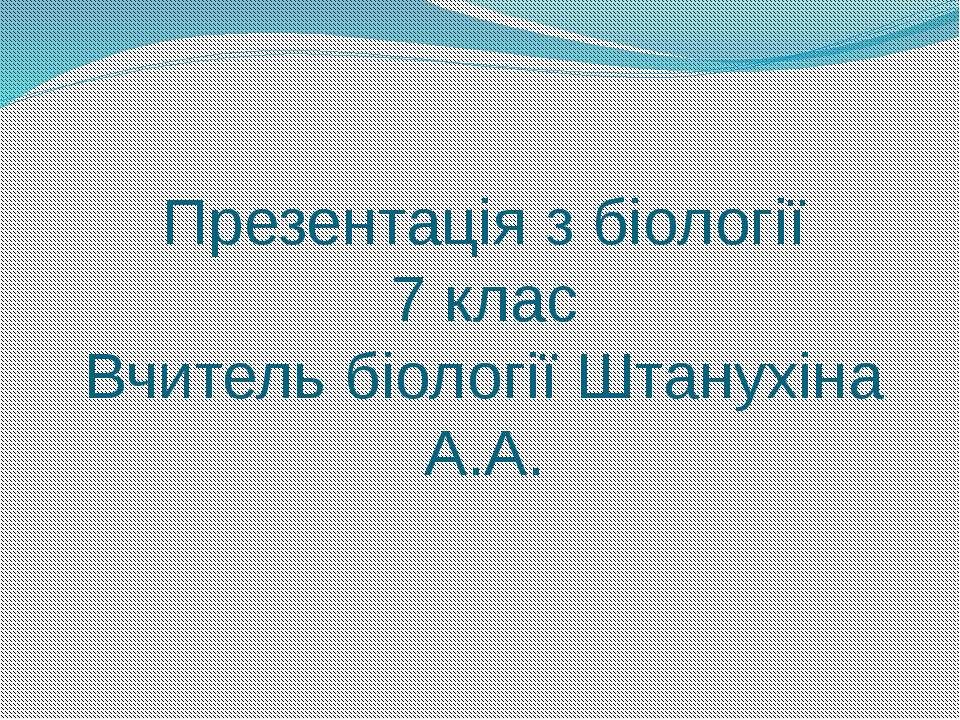 Презентація з біології 7 клас Вчитель біології Штанухіна А.А.