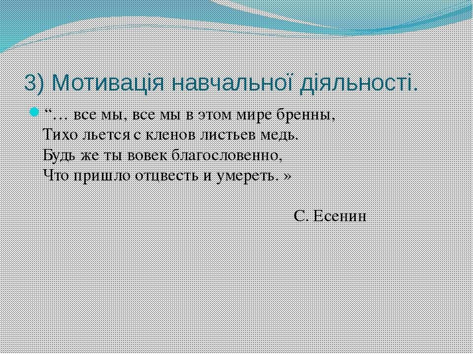 """3) Мотивація навчальної діяльності. """"… все мы, все мы в этом мире бренны, Тих..."""