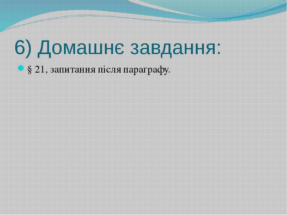 6) Домашнє завдання: § 21, запитання після параграфу.