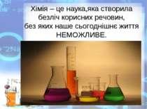 Хімія – це наука,яка створила безліч корисних речовин, без яких наше сьогодні...