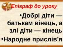 Епіграф до уроку Добрі діти — батькам вінець, а злі діти — кінець Народне при...