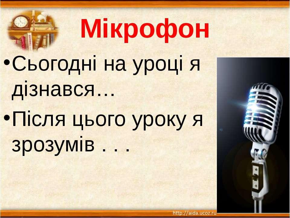 Мікрофон Сьогодні на уроці я дізнався… Після цього уроку я зрозумів . . .