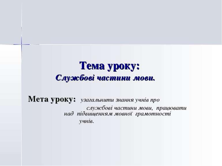 Тема уроку: Службові частини мови. Мета уроку: узагальнити знання учнів про с...