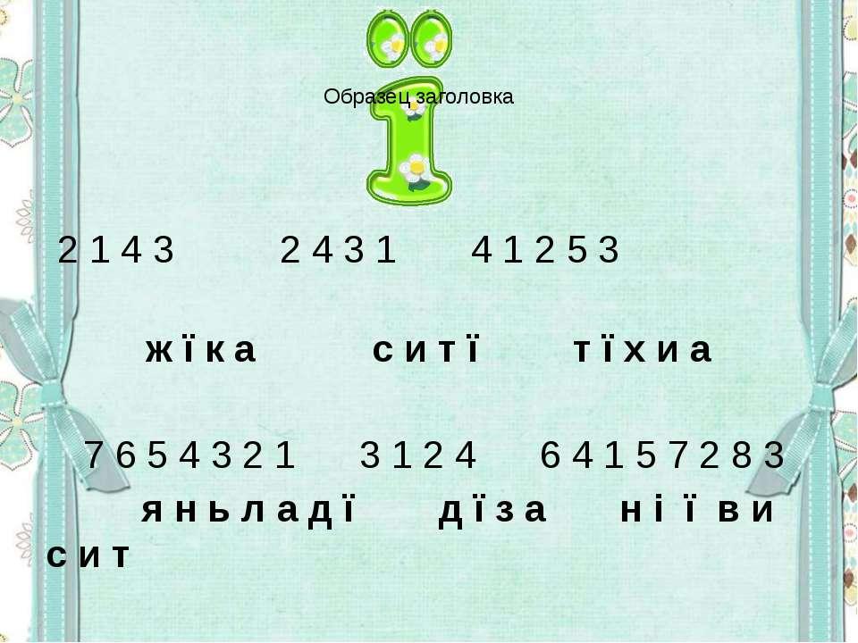 2 1 4 3 2 4 3 1 4 1 2 5 3 ж ї к а с и т ї т ї х и а 7 6 5 4 3 2 1 3 1 2 4 6 4...
