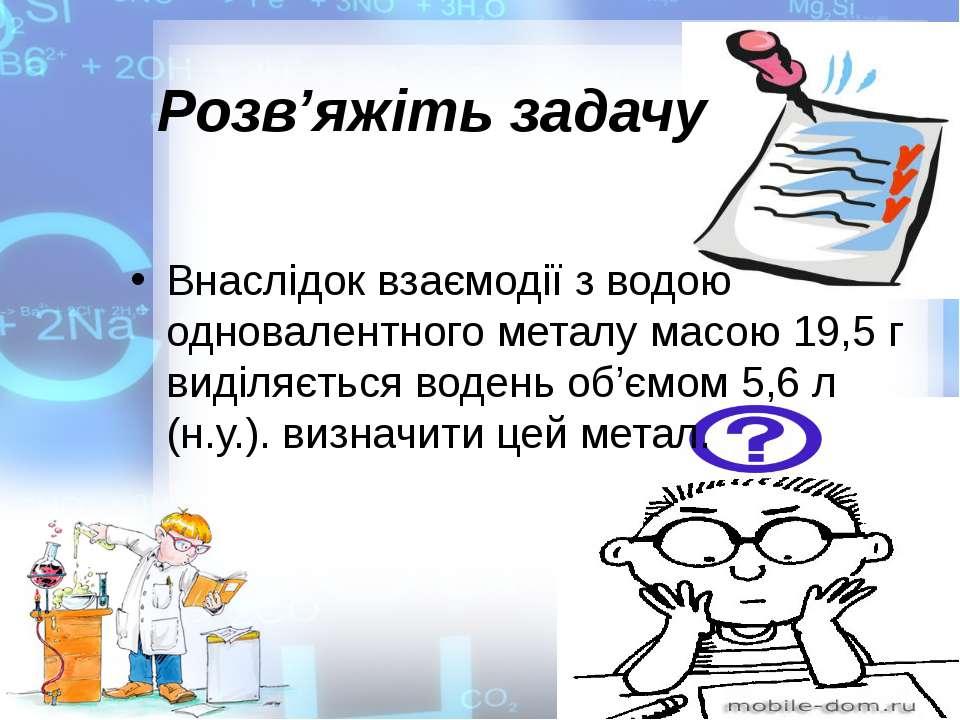 Розв'яжіть задачу Внаслідок взаємодії з водою одновалентного металу масою 19,...