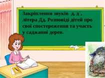 Закріплення звуків д, д`, літера Дд. Розповіді дітей про свої спостереження т...
