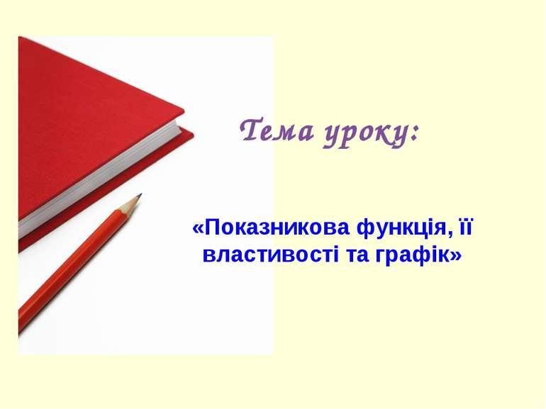 Тема уроку: «Показникова функція, її властивості та графік»