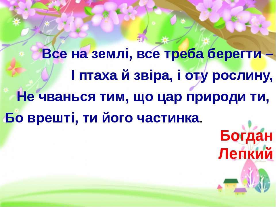 Все на землі, все треба берегти – І птаха й звіра, і оту рослину, Не чванься...