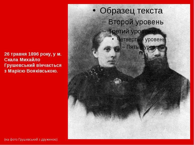 26 травня 1896 року, у м. Скала Михайло Грушевський вінчається зМарією Воякі...