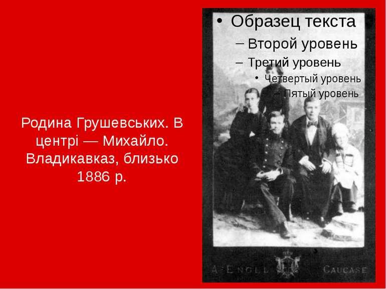 Родина Грушевських. В центрі— Михайло. Владикавказ, близько 1886р.