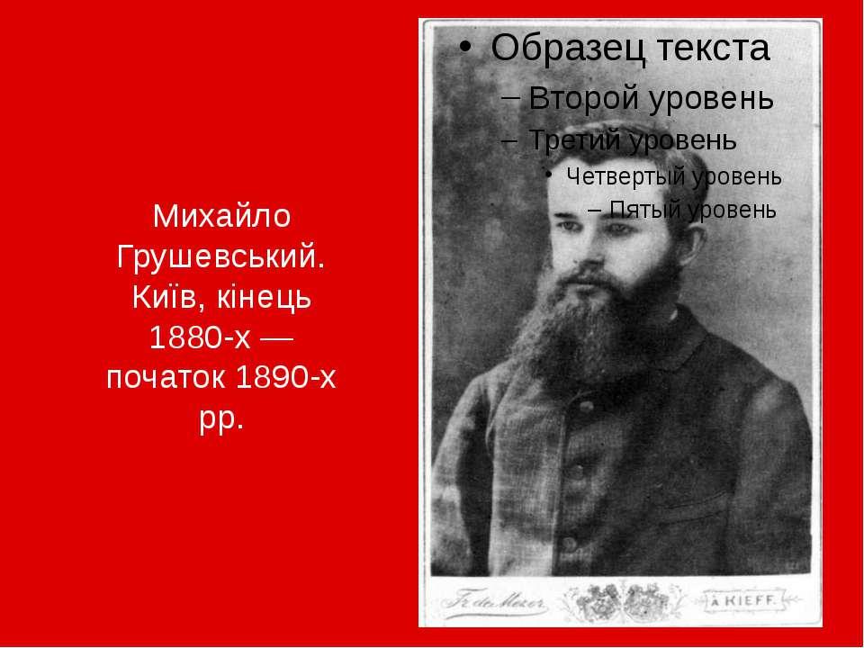 Михайло Грушевський. Київ, кінець 1880-х— початок 1890-х рр.