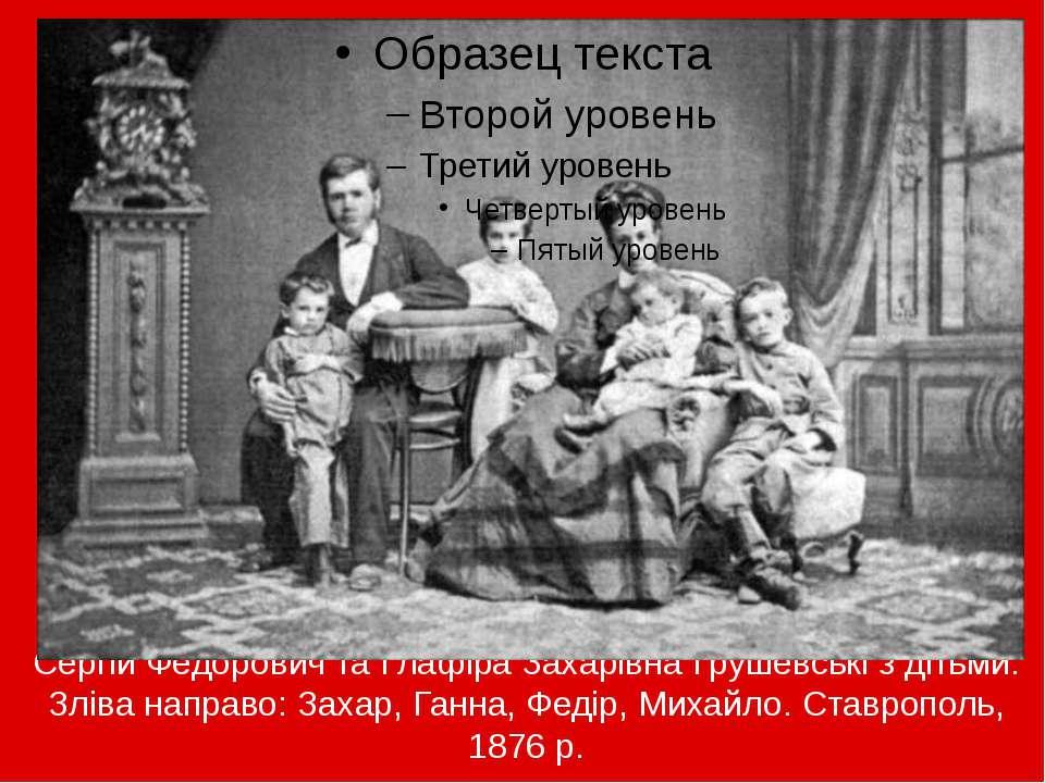 Сергій Федорович та Глафіра Захарівна Грушевські з дітьми. Зліва направо: Зах...