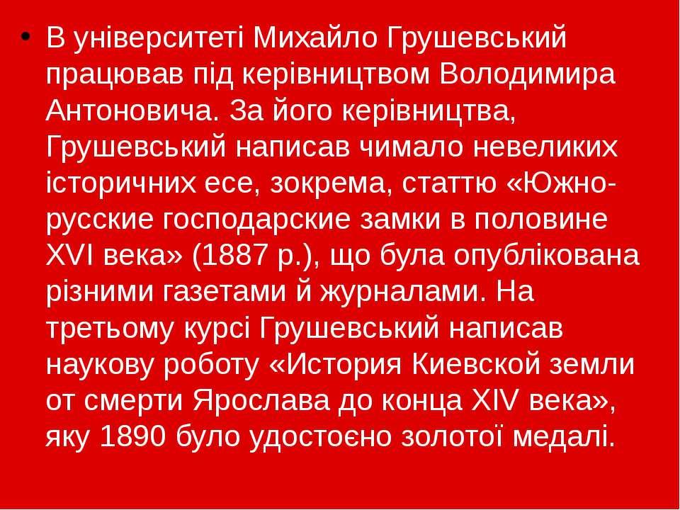 В університеті Михайло Грушевський працював під керівництвомВолодимира Антон...