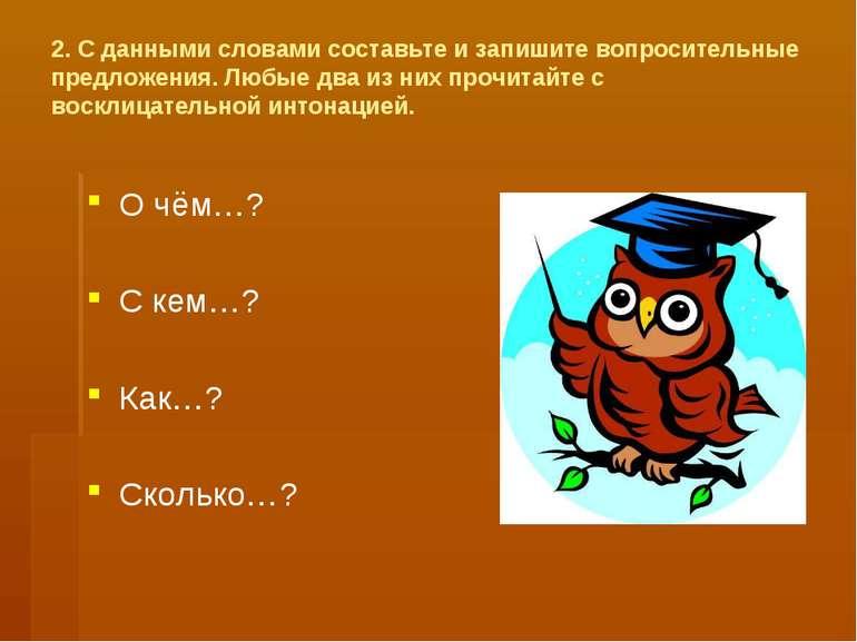 2. С данными словами составьте и запишите вопросительные предложения. Любые д...