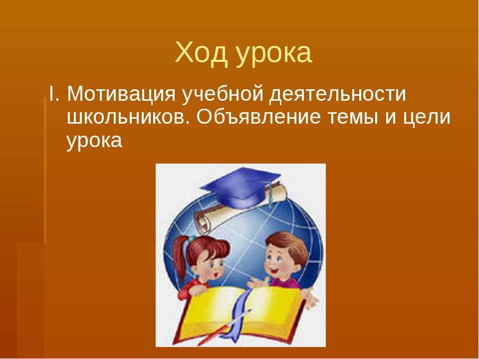 Ход урока I. Мотивация учебной деятельности школьников. Объявление темы и цел...
