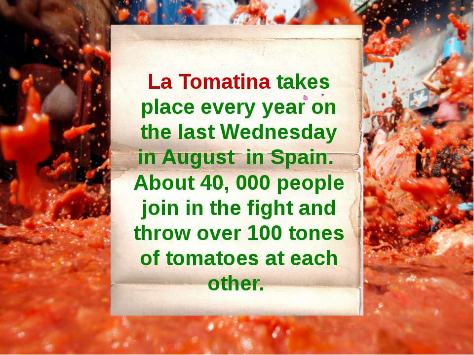 La Tomatina takes place every year on the last Wednesday in August in Spain. ...
