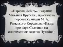 «Царівна-Лебідь» - картина Михайла Врубеля , присвячена персонажу опери М. А....