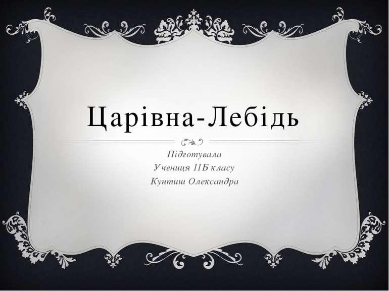Царівна-Лебідь Підготувала Учениця 11Б класу Кунтиш Олександра