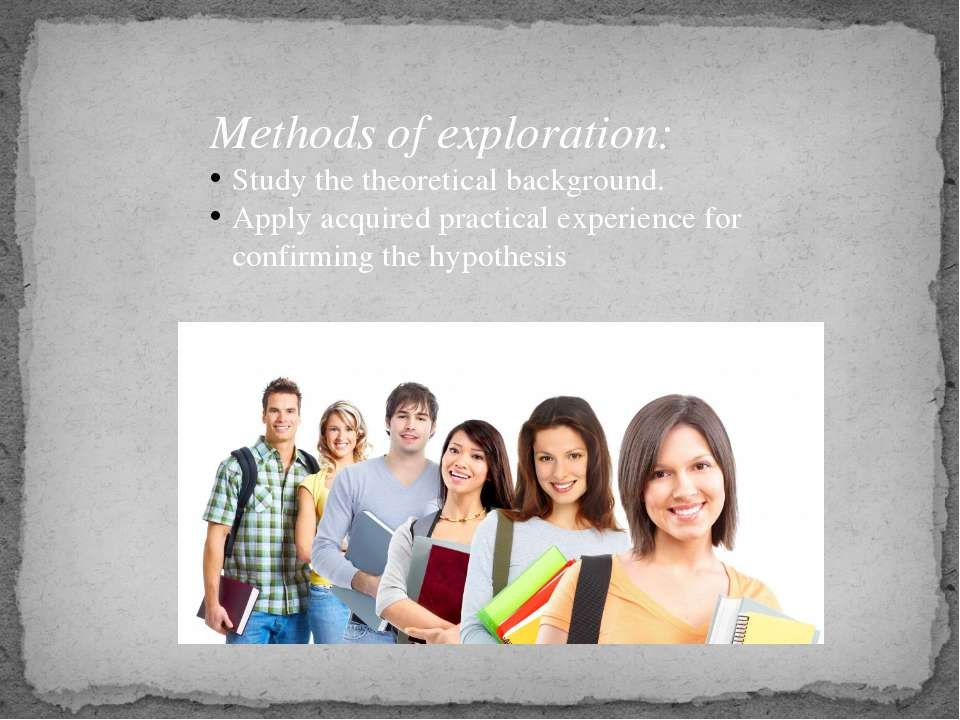 Methods of exploration: Study the theoretical background. Apply acquired prac...
