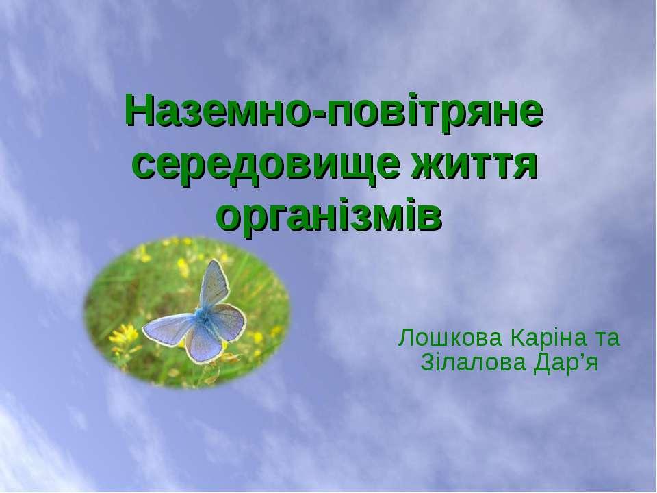 Лошкова Каріна та Зілалова Дар'я Наземно-повітряне середовище життя організмів