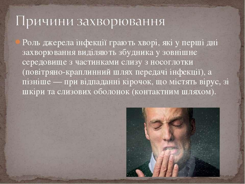 Роль джерела інфекції грають хворі, які у перші дні захворювання виділяють зб...