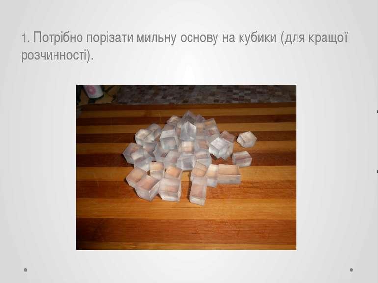 1. Потрібно порізати мильну основу на кубики (для кращої розчинності).