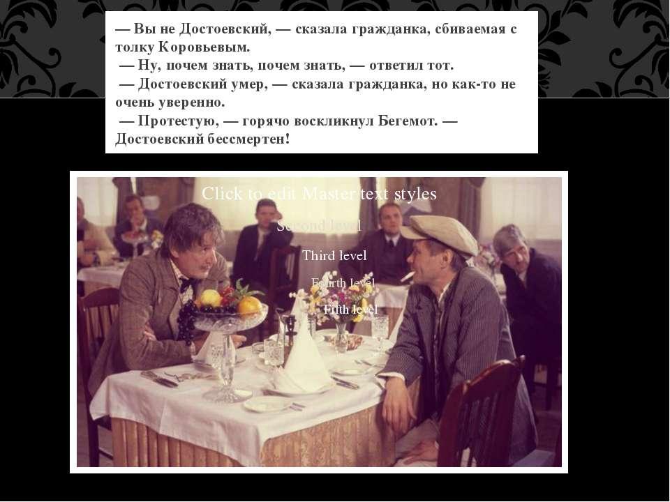 — Вы не Достоевский, — сказала гражданка, сбиваемая с толку Коровьевым. — Ну,...