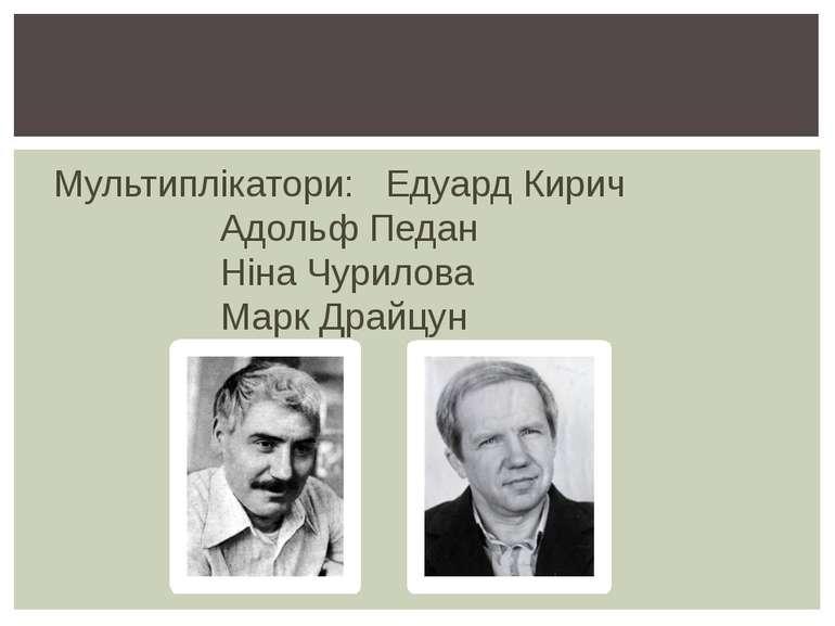 Мультиплікатори: Едуард Кирич Адольф Педан Ніна Чурилова Марк Драйцун
