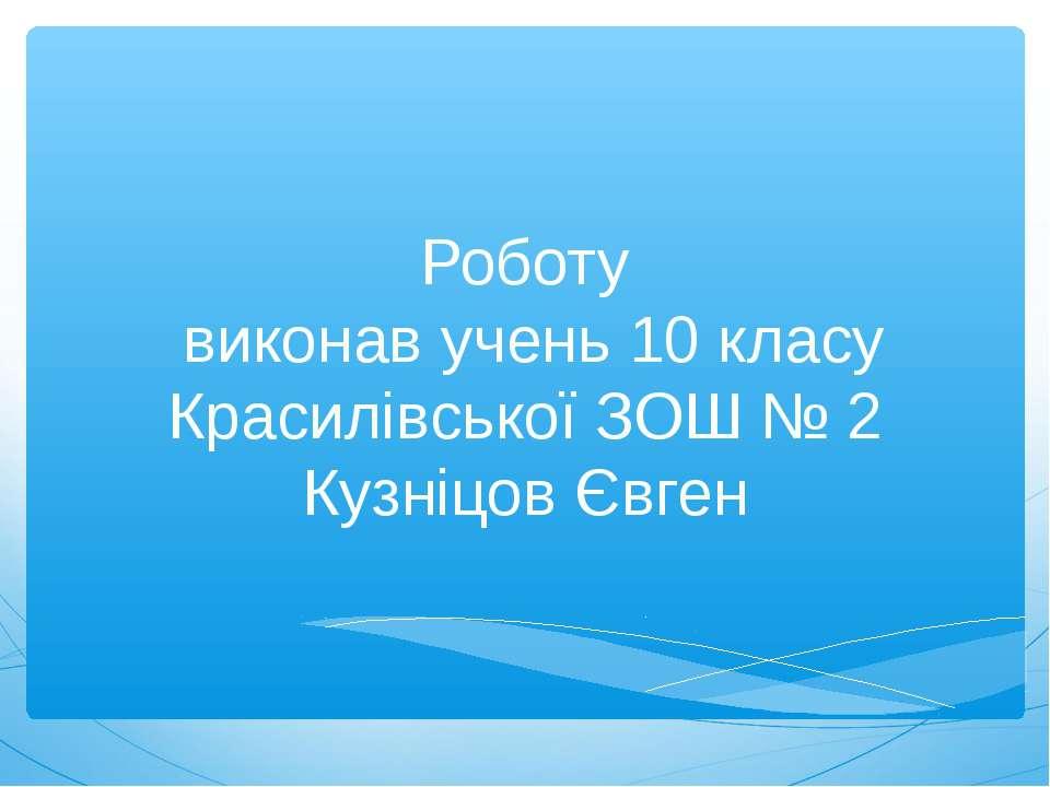 Роботу виконав учень 10 класу Красилівської ЗОШ № 2 Кузніцов Євген