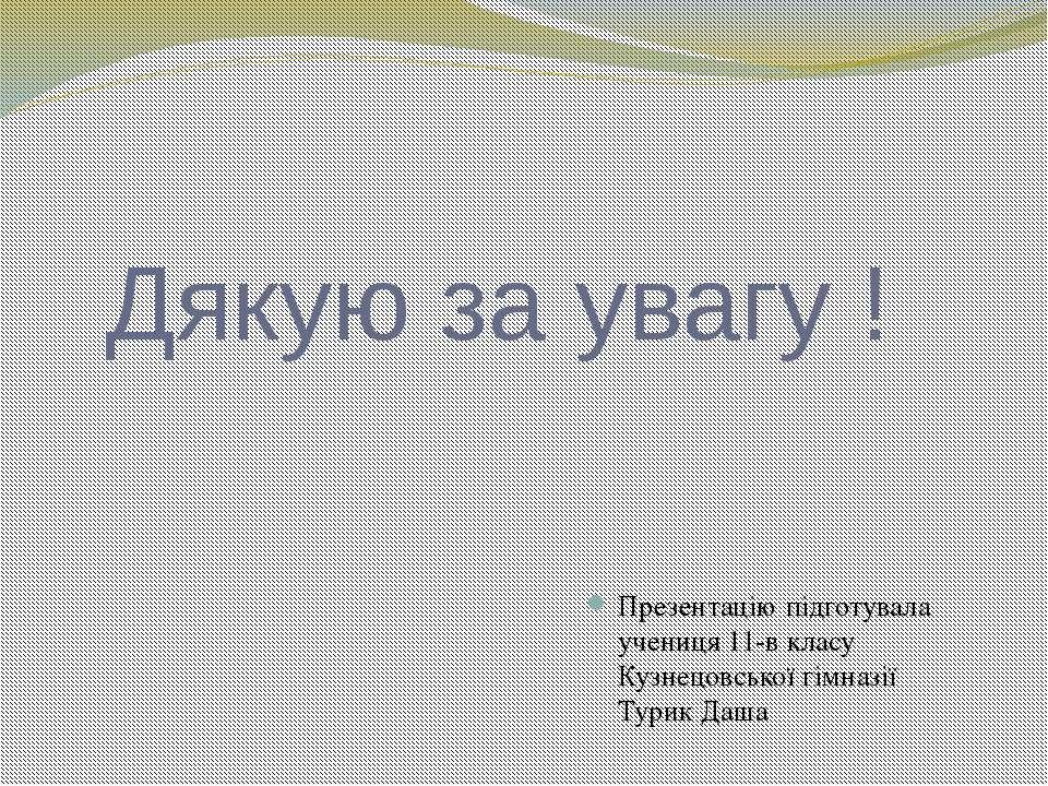 Дякую за увагу ! Презентацію підготувала учениця 11-в класу Кузнецовської гім...