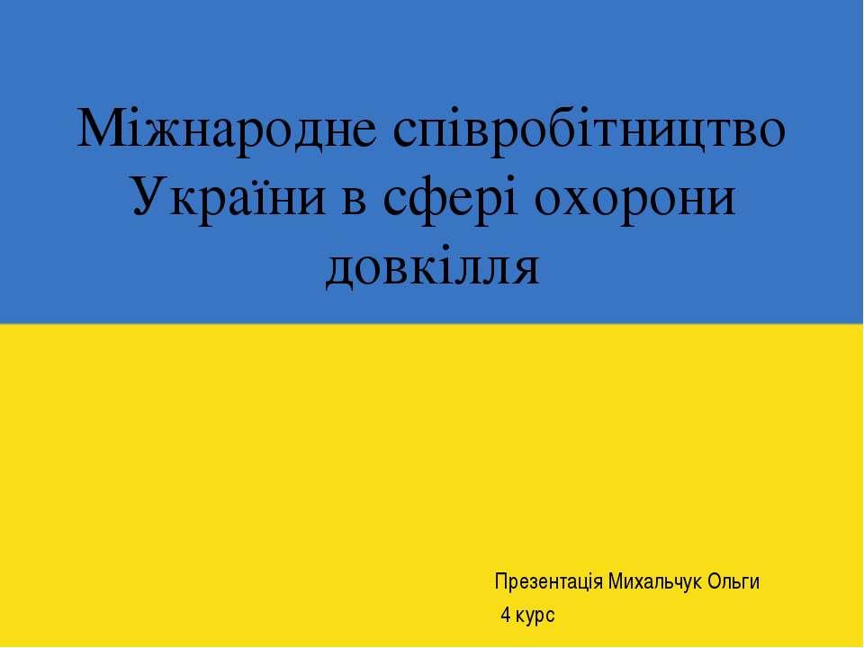 Міжнародне співробітництво України в сфері охорони довкілля Презентація Михал...