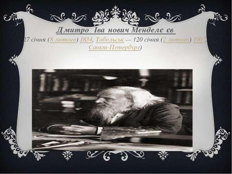 Дмитро Іва нович Менделє єв 27січня (8 лютого) 1834, Тобольськ— †20січня (...