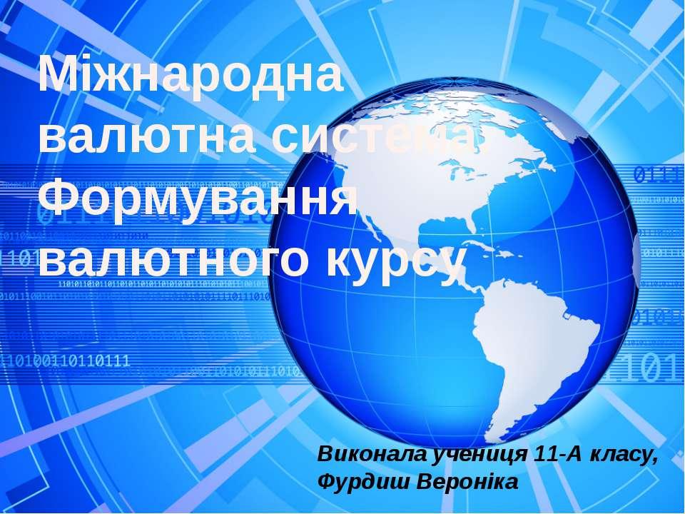 Міжнародна валютна система. Формування валютного курсу Виконала учениця 11-А ...