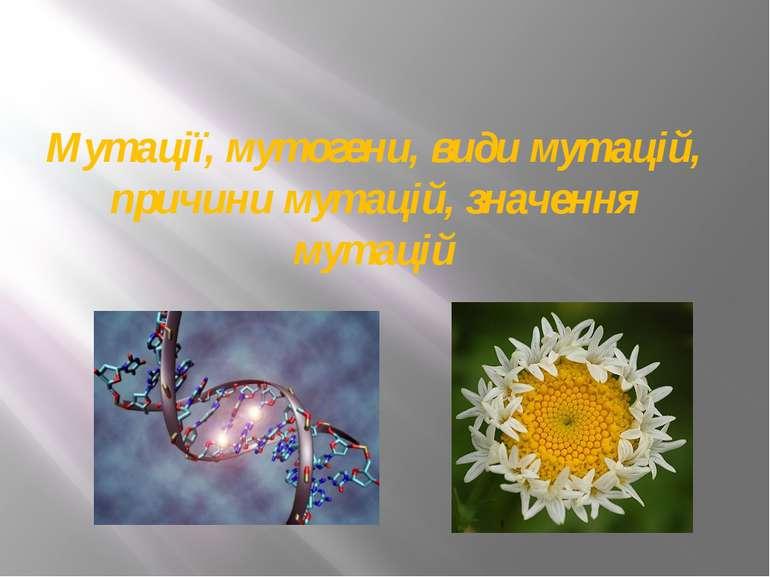 Мутації, мутогени, види мутацій, причини мутацій, значення мутацій
