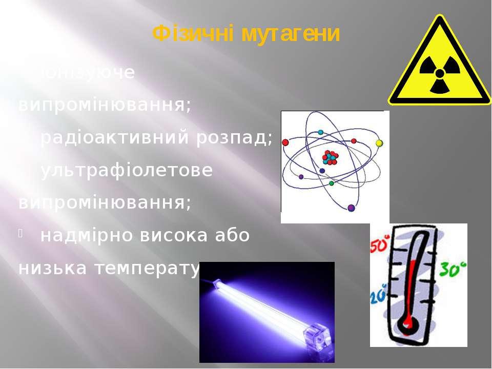 Фізичні мутагени іонізуюче випромінювання; радіоактивний розпад; ультрафіолет...