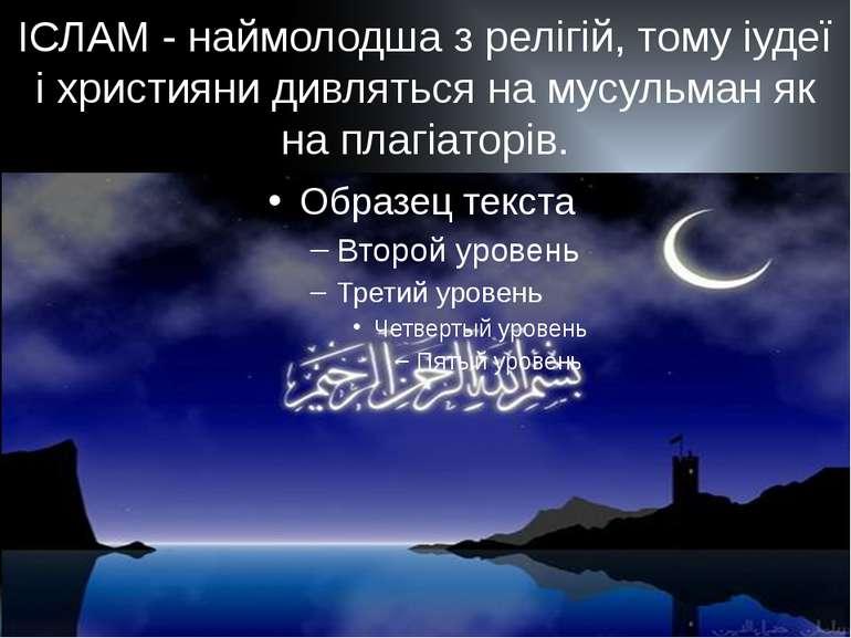 ІСЛАМ - наймолодша з релігій, тому іудеї і християни дивляться на мусульман я...
