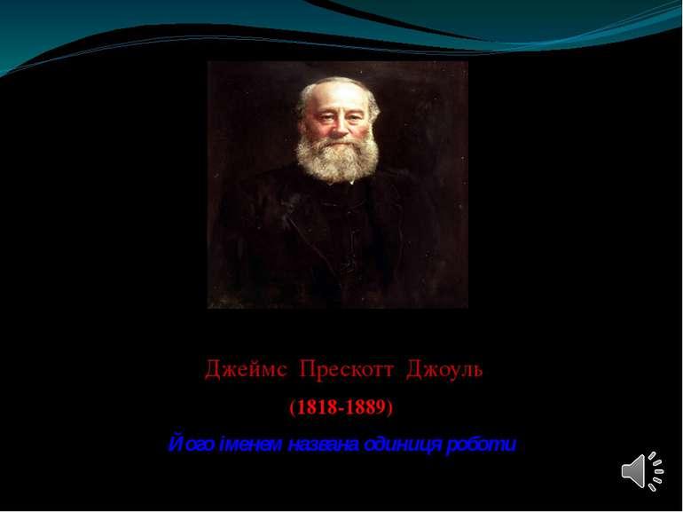 Джеймс Прескотт Джоуль (1818-1889) Його іменем названа одиниця роботи