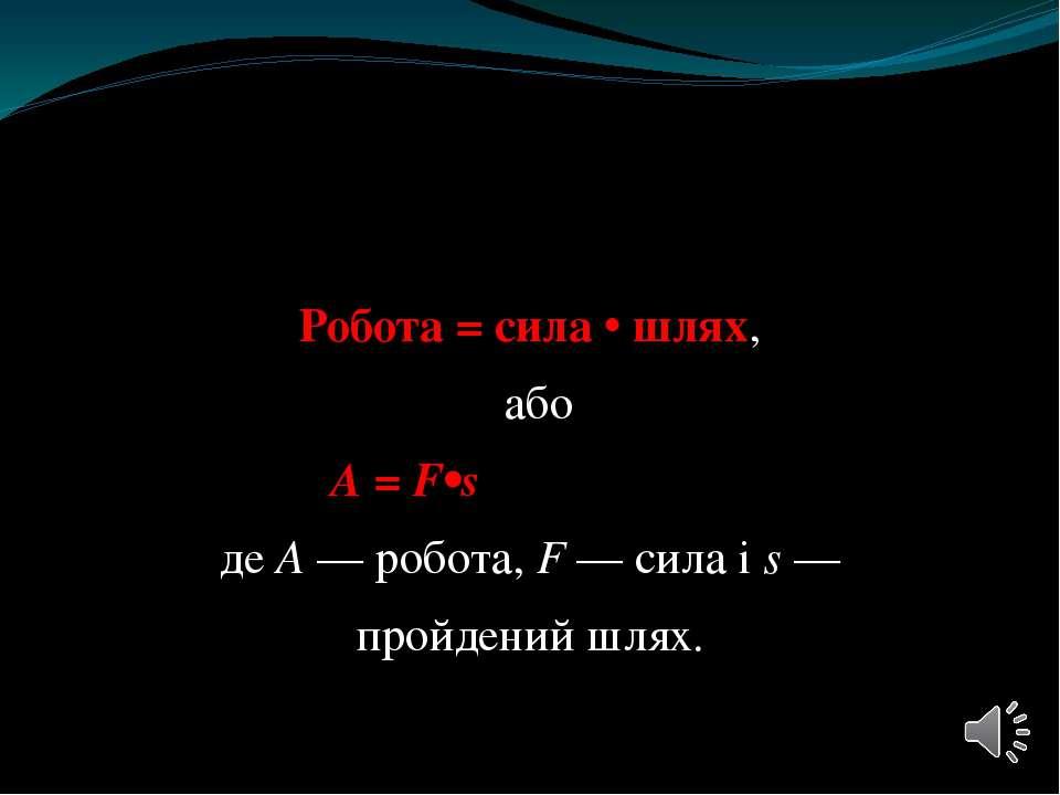 Робота = сила • шлях, або А = F•s де А — робота, F — сила і s — пройдений шлях.